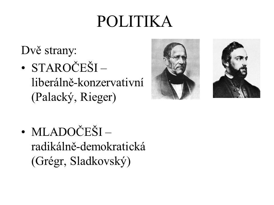 POLITIKA Dvě strany: STAROČEŠI – liberálně-konzervativní (Palacký, Rieger) MLADOČEŠI – radikálně-demokratická (Grégr, Sladkovský)