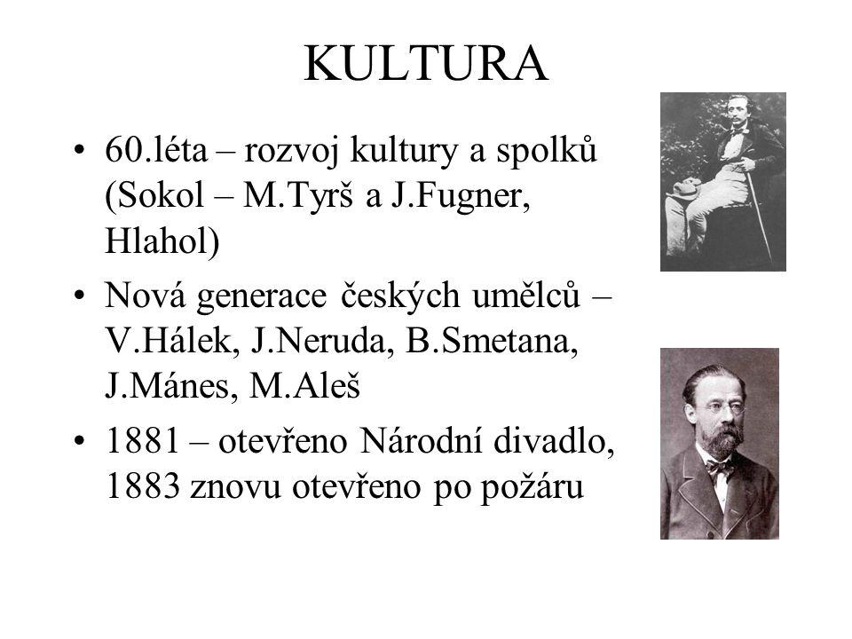 KULTURA 60.léta – rozvoj kultury a spolků (Sokol – M.Tyrš a J.Fugner, Hlahol) Nová generace českých umělců – V.Hálek, J.Neruda, B.Smetana, J.Mánes, M.