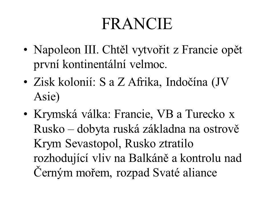 FRANCIE Napoleon III. Chtěl vytvořit z Francie opět první kontinentální velmoc. Zisk kolonií: S a Z Afrika, Indočína (JV Asie) Krymská válka: Francie,