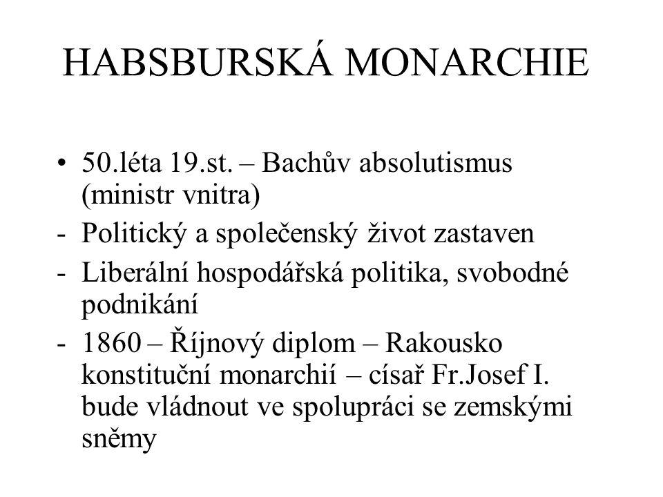 HABSBURSKÁ MONARCHIE 50.léta 19.st. – Bachův absolutismus (ministr vnitra) -Politický a společenský život zastaven -Liberální hospodářská politika, sv