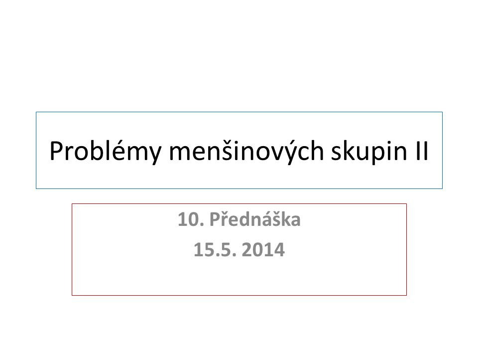 Problémy menšinových skupin II 10. Přednáška 15.5. 2014