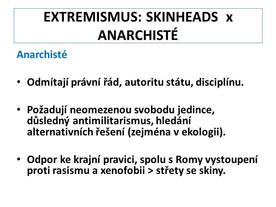 EXTREMISMUS: SKINHEADS x ANARCHISTÉ Anarchisté Odmítají právní řád, autoritu státu, disciplínu. Požadují neomezenou svobodu jedince, důsledný antimili