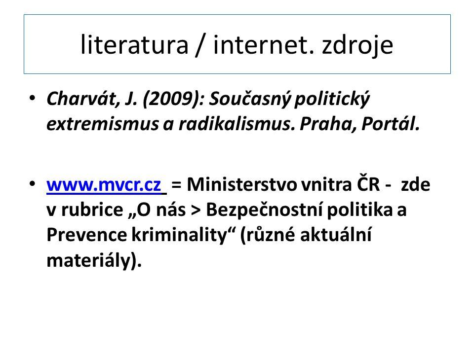 literatura / internet. zdroje Charvát, J. (2009): Současný politický extremismus a radikalismus. Praha, Portál. www.mvcr.cz = Ministerstvo vnitra ČR -