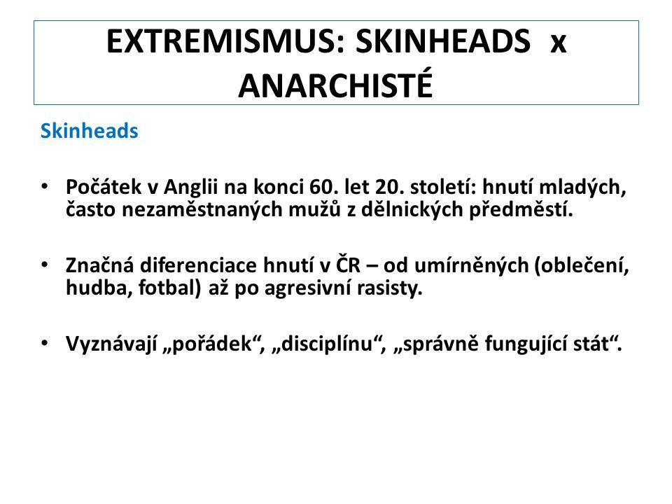 EXTREMISMUS: SKINHEADS x ANARCHISTÉ Skinheads Počátek v Anglii na konci 60. let 20. století: hnutí mladých, často nezaměstnaných mužů z dělnických pře
