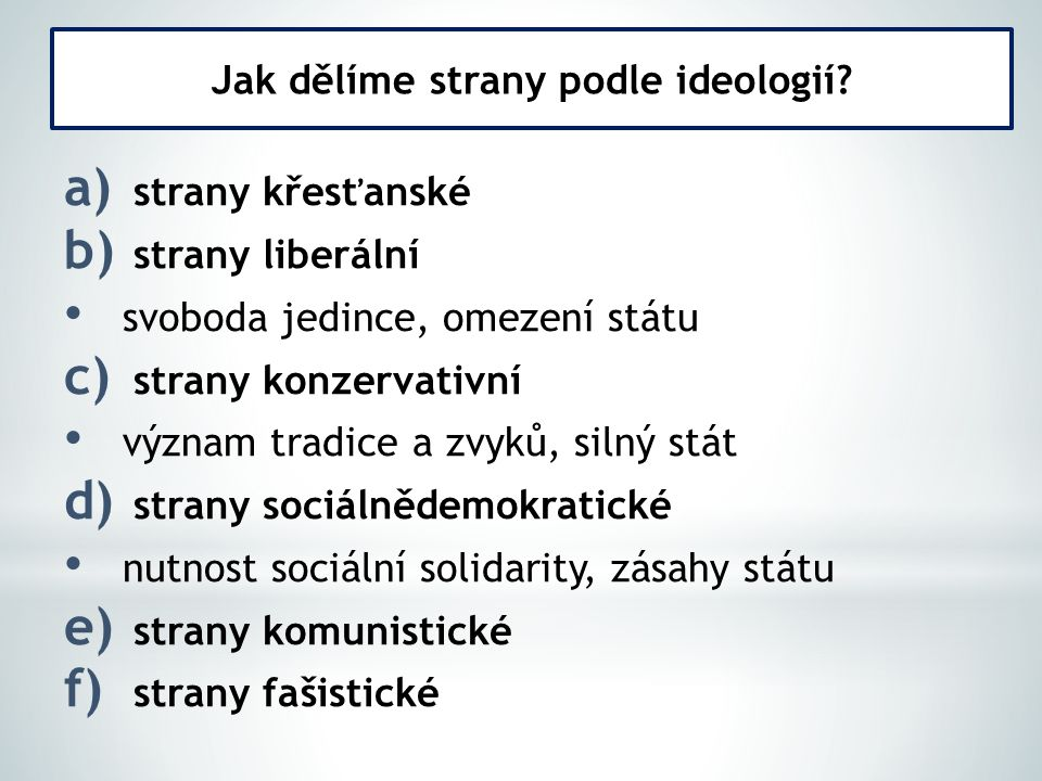 a) strany křesťanské b) strany liberální svoboda jedince, omezení státu c) strany konzervativní význam tradice a zvyků, silný stát d) strany sociálnědemokratické nutnost sociální solidarity, zásahy státu e) strany komunistické f) strany fašistické Jak dělíme strany podle ideologií?