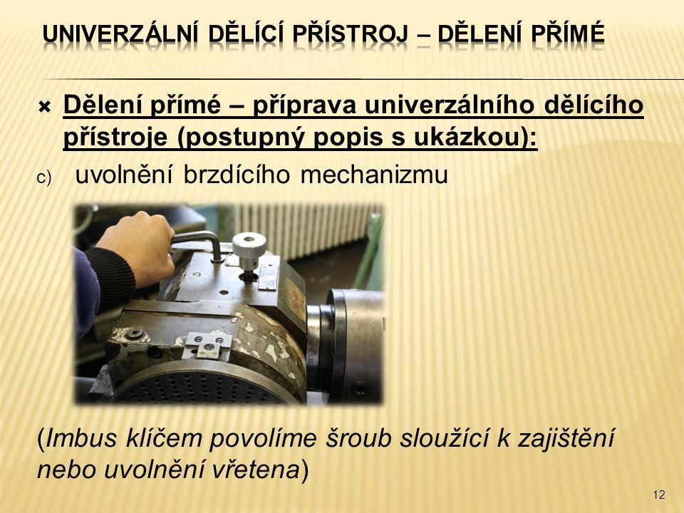  Dělení přímé – příprava univerzálního dělícího přístroje (postupný popis s ukázkou): c) uvolnění brzdícího mechanizmu (Imbus klíčem povolíme šroub sloužící k zajištění nebo uvolnění vřetena) 12