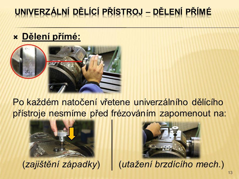  Dělení přímé: Po každém natočení vřetene univerzálního dělícího přístroje nesmíme před frézováním zapomenout na: 13 (zajištění západky)(utažení brzd