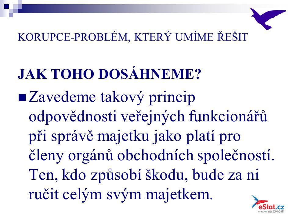 KORUPCE-PROBLÉM, KTERÝ UMÍME ŘEŠIT JAK TOHO DOSÁHNEME? Zavedeme takový princip odpovědnosti veřejných funkcionářů při správě majetku jako platí pro čl