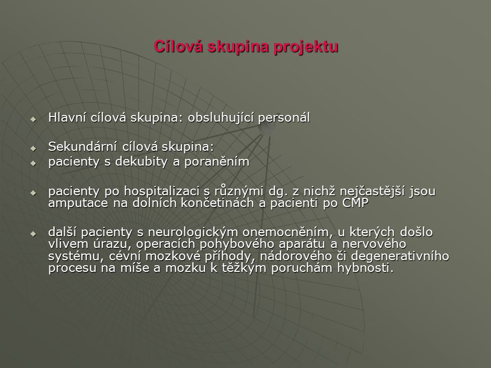 Cílová skupina projektu  Hlavní cílová skupina: obsluhující personál  Sekundární cílová skupina:  pacienty s dekubity a poraněním  pacienty po hos