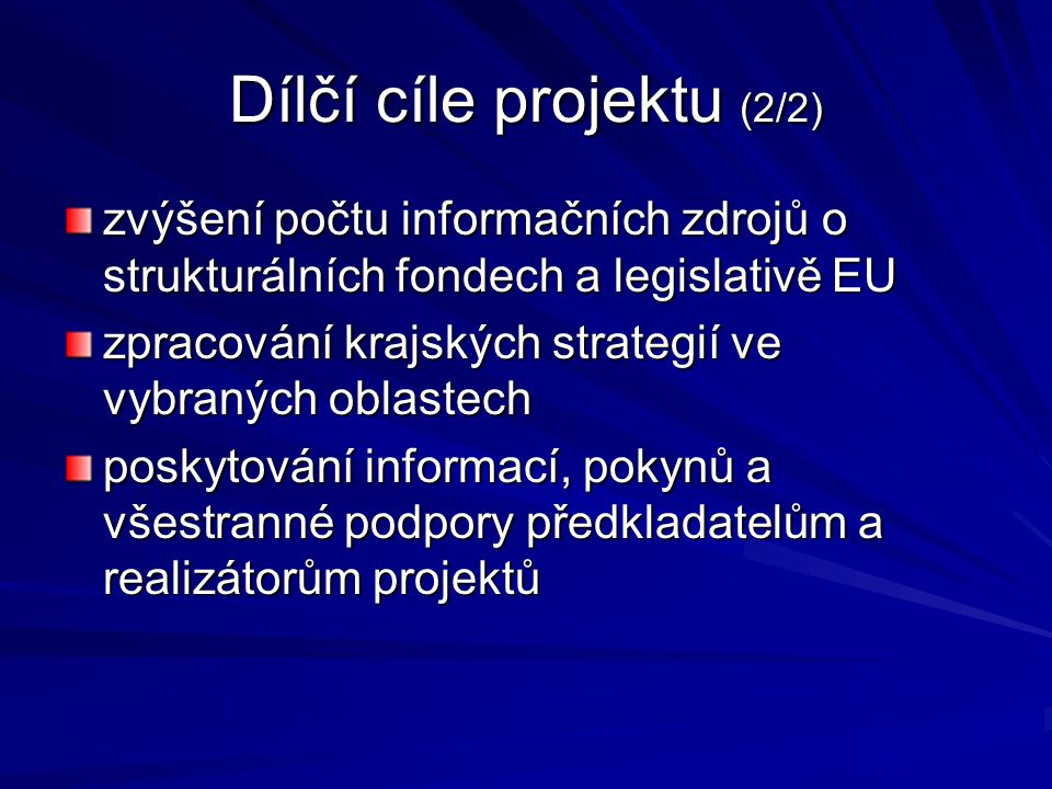 Dílčí cíle projektu (2/2) zvýšení počtu informačních zdrojů o strukturálních fondech a legislativě EU zpracování krajských strategií ve vybraných oblastech poskytování informací, pokynů a všestranné podpory předkladatelům a realizátorům projektů