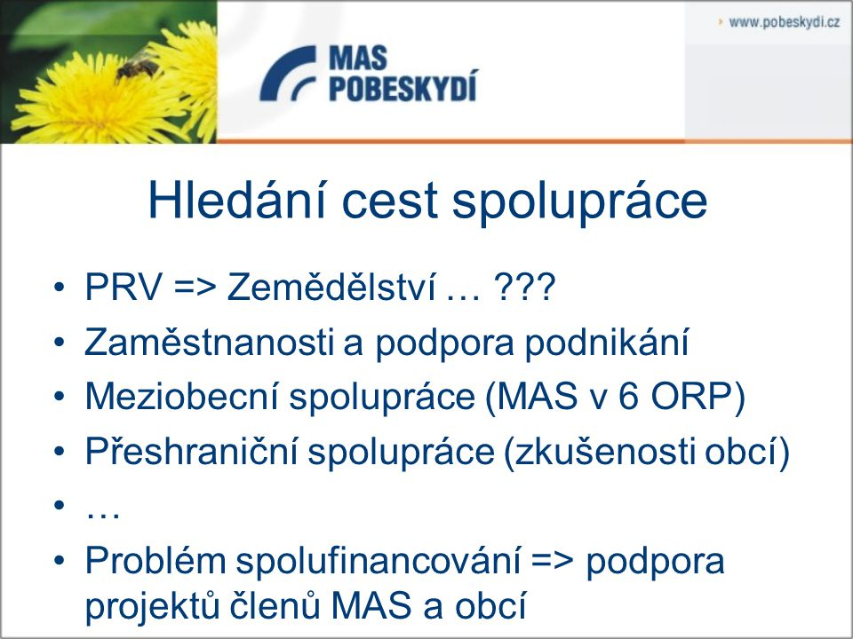 Hledání cest spolupráce PRV => Zemědělství … ??? Zaměstnanosti a podpora podnikání Meziobecní spolupráce (MAS v 6 ORP) Přeshraniční spolupráce (zkušen