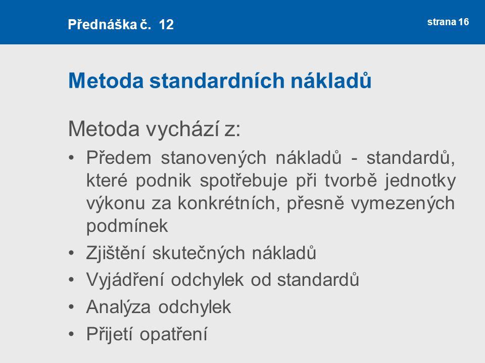 Metoda standardních nákladů Metoda vychází z: Předem stanovených nákladů - standardů, které podnik spotřebuje při tvorbě jednotky výkonu za konkrétníc