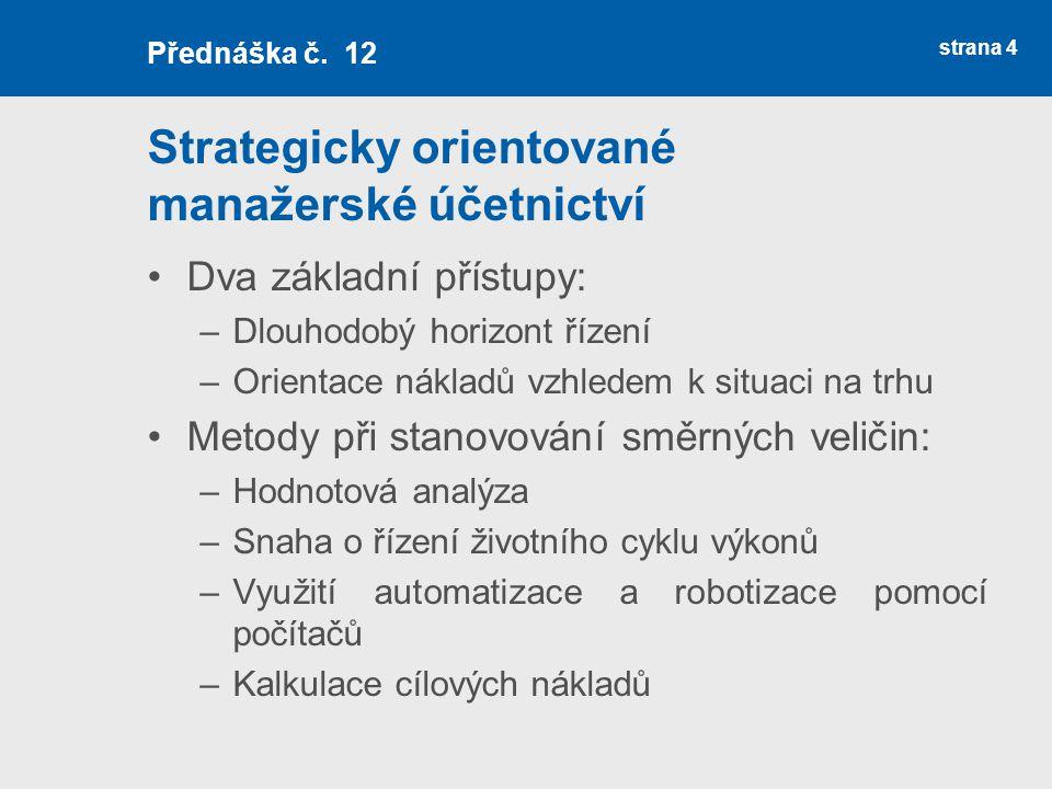 Strategicky orientované manažerské účetnictví Dva základní přístupy: –Dlouhodobý horizont řízení –Orientace nákladů vzhledem k situaci na trhu Metody