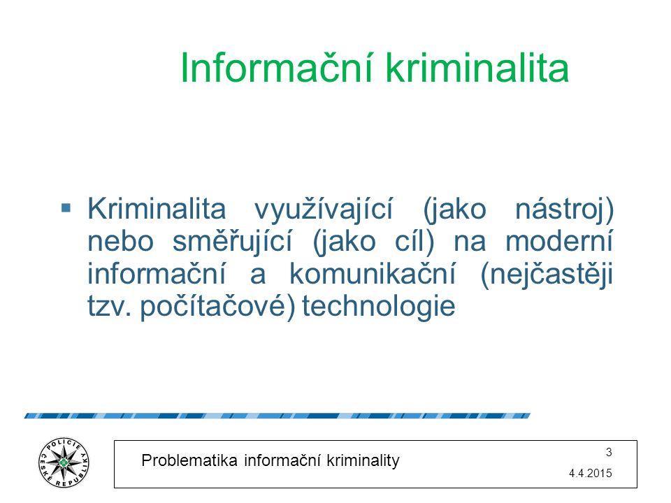 4.4.2015 3 Problematika informační kriminality Informační kriminalita  Kriminalita využívající (jako nástroj) nebo směřující (jako cíl) na moderní in