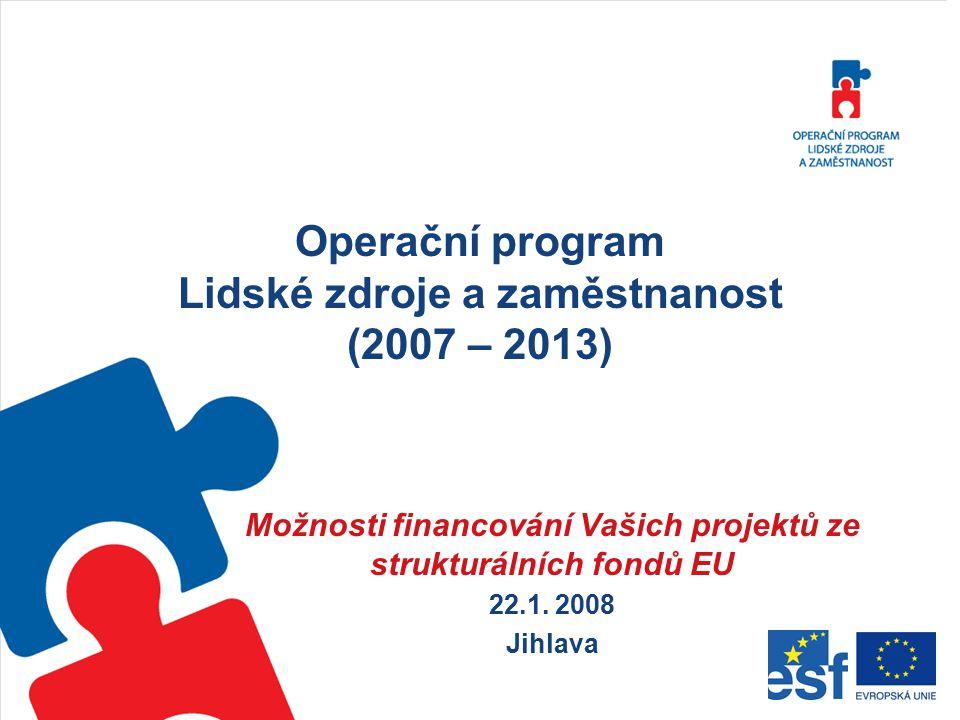 Operační program Lidské zdroje a zaměstnanost (2007 – 2013) Možnosti financování Vašich projektů ze strukturálních fondů EU 22.1. 2008 Jihlava