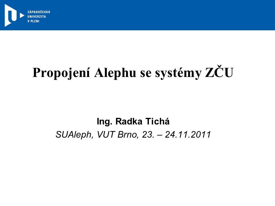 Propojení Alephu se systémy ZČU Ing. Radka Tichá SUAleph, VUT Brno, 23. – 24.11.2011