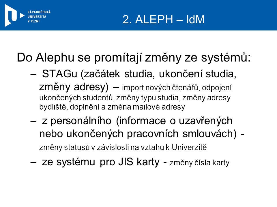 2. ALEPH – IdM Do Alephu se promítají změny ze systémů: – STAGu (začátek studia, ukončení studia, změny adresy) – import nových čtenářů, odpojení ukon
