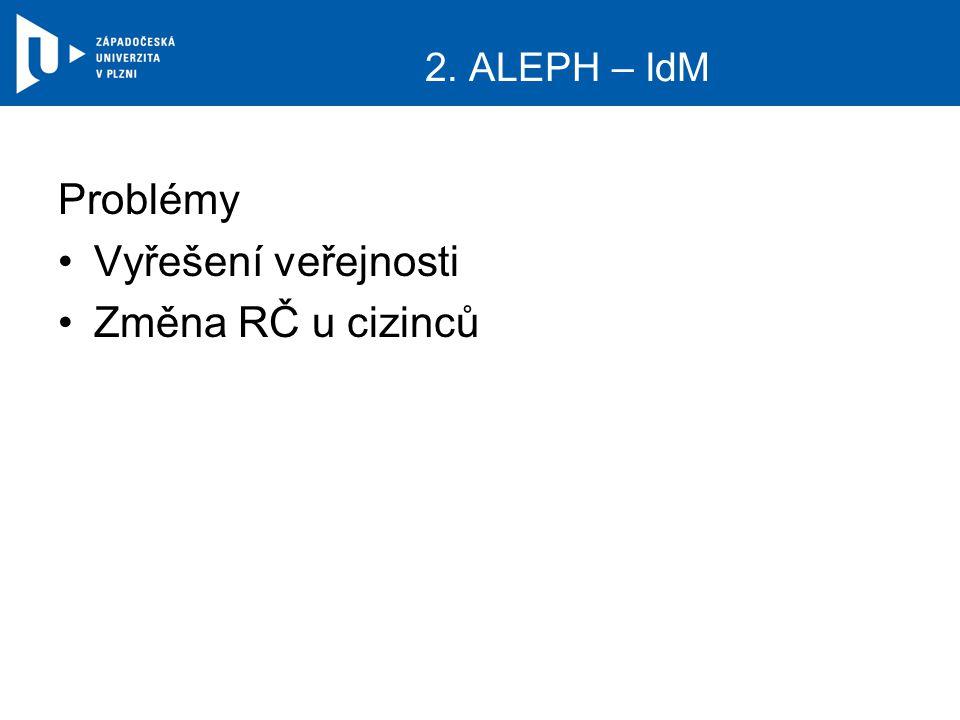 2. ALEPH – IdM Problémy Vyřešení veřejnosti Změna RČ u cizinců
