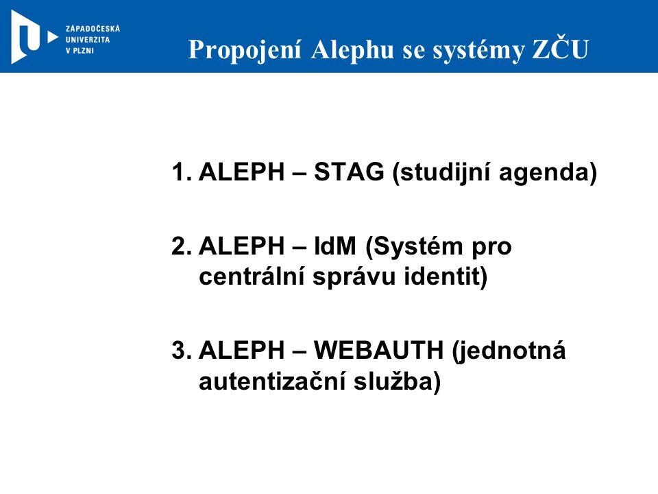 Propojení Alephu se systémy ZČU 1.ALEPH – STAG (studijní agenda) 2.ALEPH – IdM (Systém pro centrální správu identit) 3.ALEPH – WEBAUTH (jednotná autentizační služba)