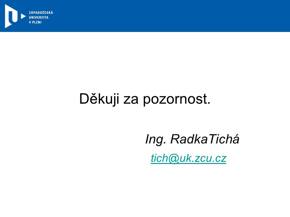 Děkuji za pozornost. Ing. RadkaTichá tich@uk.zcu.cz