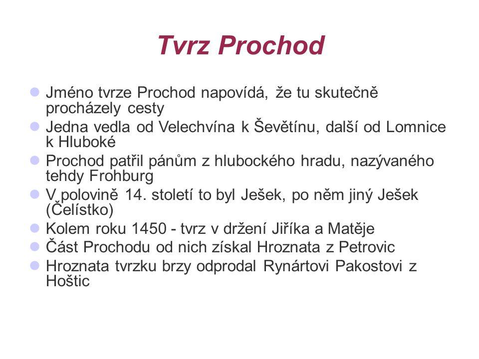 Tvrz Prochod Jméno tvrze Prochod napovídá, že tu skutečně procházely cesty Jedna vedla od Velechvína k Ševětínu, další od Lomnice k Hluboké Prochod patřil pánům z hlubockého hradu, nazývaného tehdy Frohburg V polovině 14.