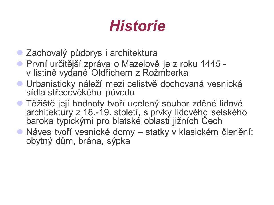 Historie Zachovalý půdorys i architektura První určitější zpráva o Mazelově je z roku 1445 - v listině vydané Oldřichem z Rožmberka Urbanisticky náleží mezi celistvě dochovaná vesnická sídla středověkého původu Těžiště její hodnoty tvoří ucelený soubor zděné lidové architektury z 18.-19.