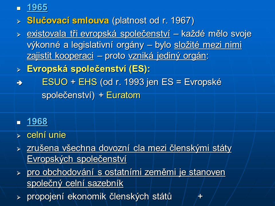 1965 1965  Slučovací smlouva (platnost od r. 1967)  existovala tři evropská společenství – každé mělo svoje výkonné a legislativní orgány – bylo slo