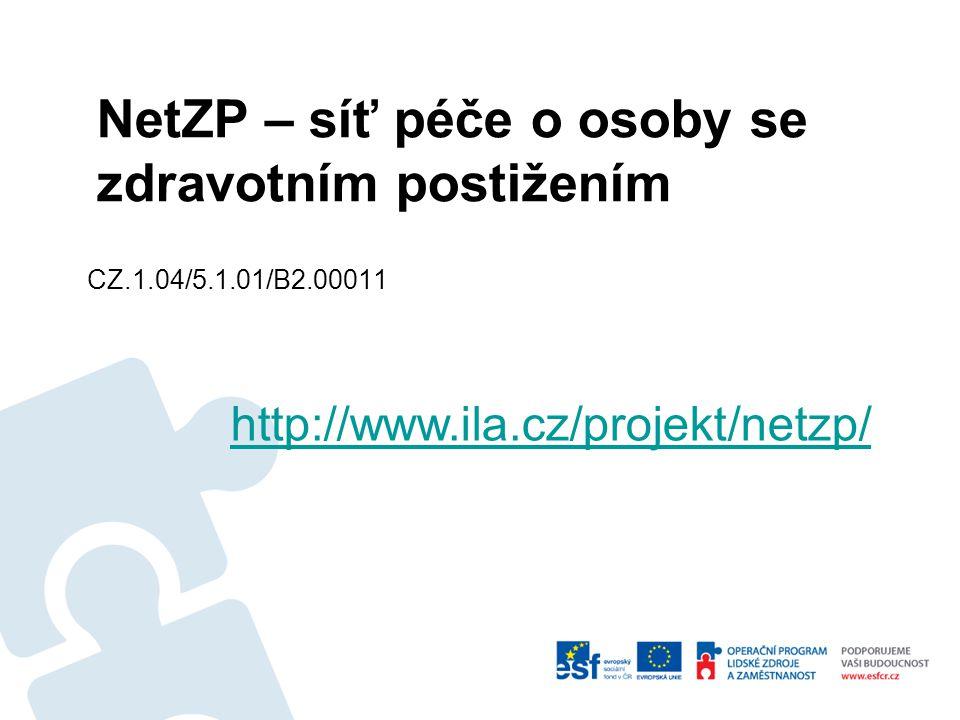 CZ.1.04/5.1.01/B2.00011 http://www.ila.cz/projekt/netzp/ NetZP – síť péče o osoby se zdravotním postižením