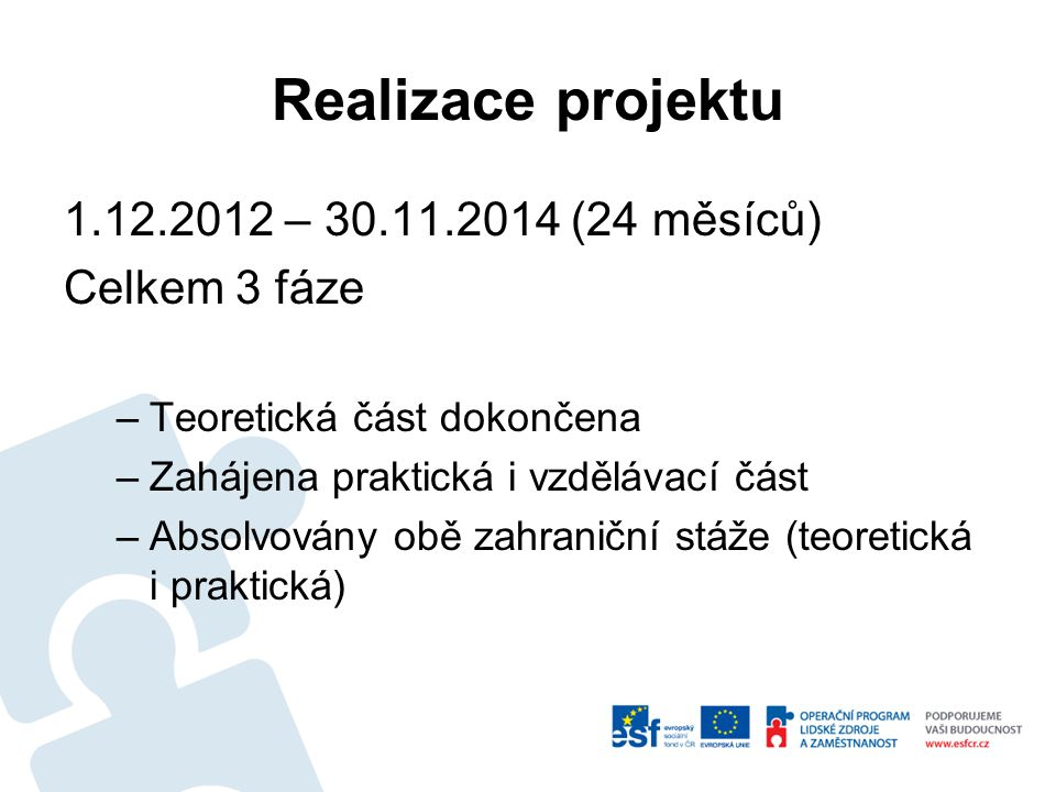 Realizace projektu 1.12.2012 – 30.11.2014 (24 měsíců) Celkem 3 fáze –Teoretická část dokončena –Zahájena praktická i vzdělávací část –Absolvovány obě