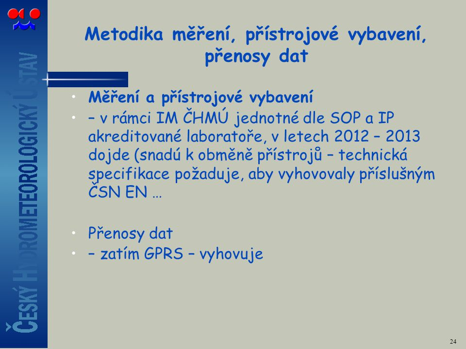 Metodika měření, přístrojové vybavení, přenosy dat Měření a přístrojové vybavení – v rámci IM ČHMÚ jednotné dle SOP a IP akreditované laboratoře, v letech 2012 – 2013 dojde (snadú k obměně přístrojů – technická specifikace požaduje, aby vyhovovaly příslušným ČSN EN … Přenosy dat – zatím GPRS – vyhovuje 24
