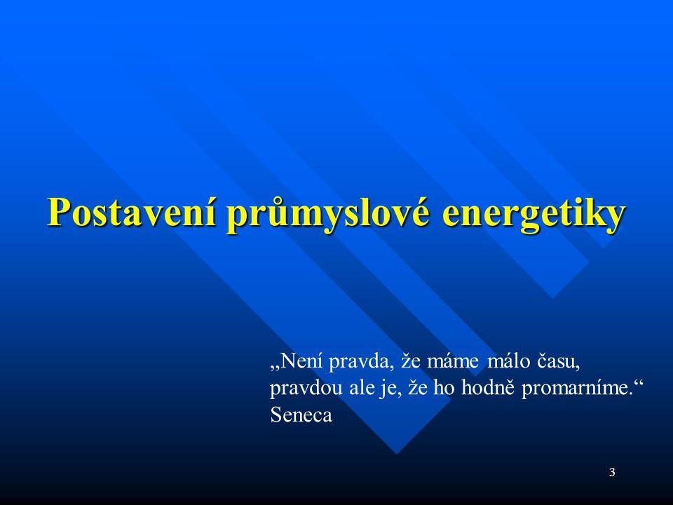 """3 Postavení průmyslové energetiky """"Není pravda, že máme málo času, pravdou ale je, že ho hodně promarníme. Seneca"""