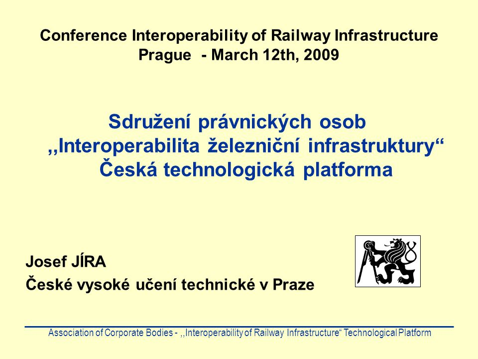 Conference Interoperability of Railway Infrastructure Prague - March 12th, 2009 Sdružení právnických osob,,Interoperabilita železniční infrastruktury Česká technologická platforma Josef JÍRA České vysoké učení technické v Praze Association of Corporate Bodies -,,Interoperability of Railway Infrastructure Technological Platform