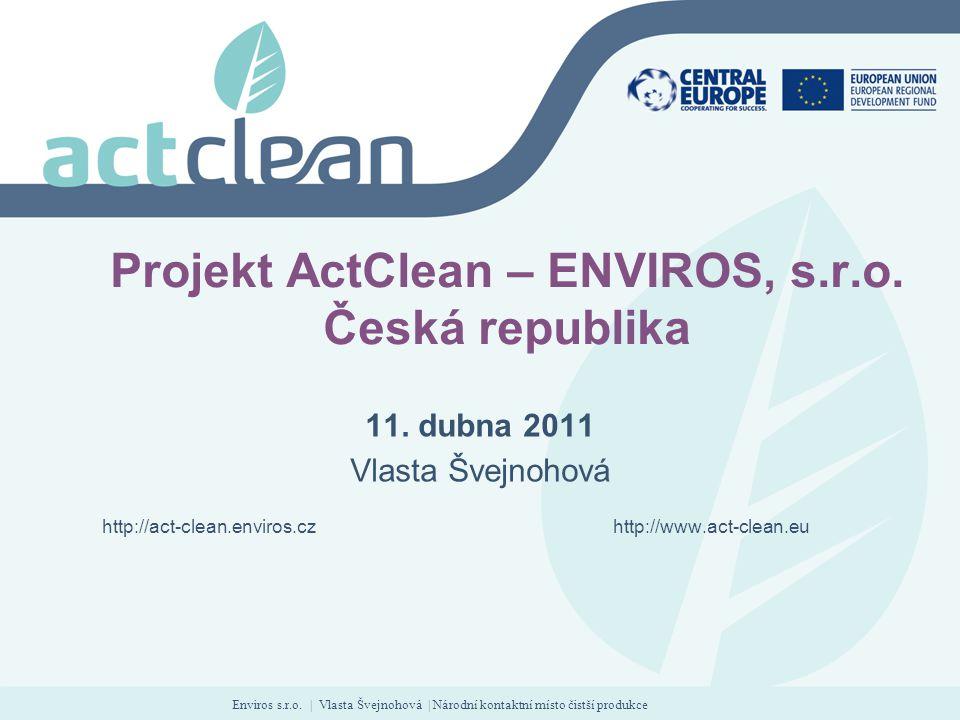 Enviros s.r.o. | Vlasta Švejnohová | Národní kontaktní místo čistší produkce Projekt ActClean – ENVIROS, s.r.o. Česká republika 11. dubna 2011 Vlasta
