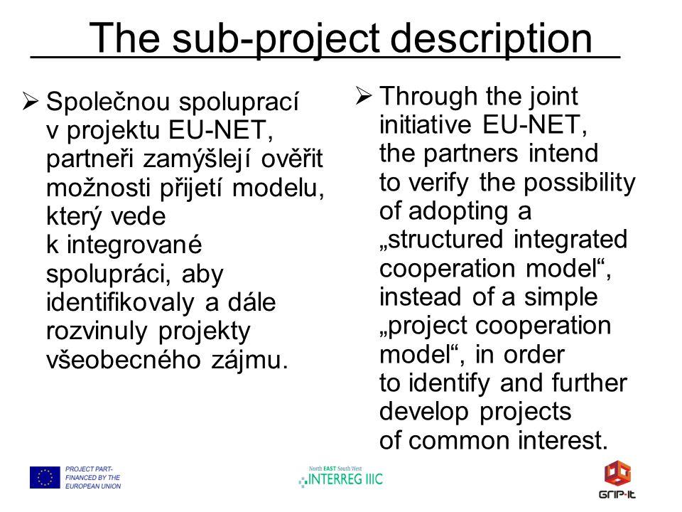 The sub-project description  Společnou spoluprací v projektu EU-NET, partneři zamýšlejí ověřit možnosti přijetí modelu, který vede k integrované spolupráci, aby identifikovaly a dále rozvinuly projekty všeobecného zájmu.