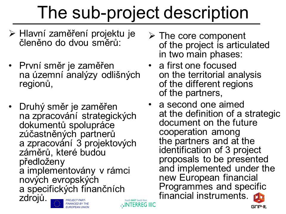 The sub-project description  Hlavní zaměření projektu je členěno do dvou směrů: První směr je zaměřen na územní analýzy odlišných regionů, Druhý směr je zaměřen na zpracování strategických dokumentů spolupráce zúčastněných partnerů a zpracování 3 projektových záměrů, které budou předloženy a implementovány v rámci nových evropských a specifických finančních zdrojů.