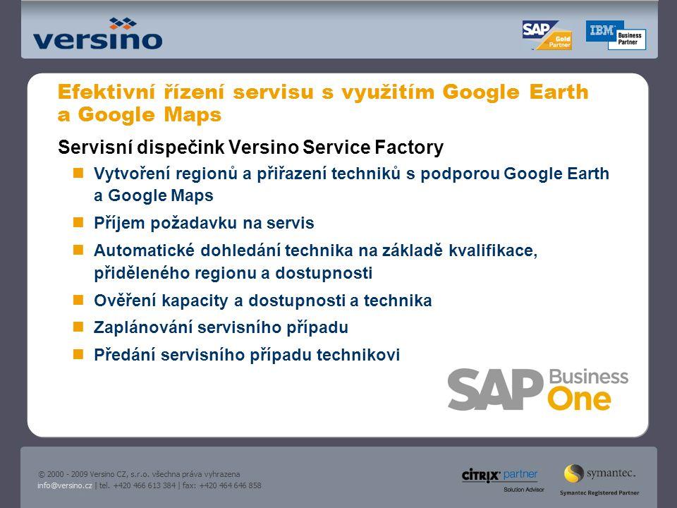 Efektivní řízení servisu s využitím Google Earth a Google Maps Servisní dispečink Versino Service Factory Vytvoření regionů a přiřazení techniků s podporou Google Earth a Google Maps Příjem požadavku na servis Automatické dohledání technika na základě kvalifikace, přiděleného regionu a dostupnosti Ověření kapacity a dostupnosti a technika Zaplánování servisního případu Předání servisního případu technikovi