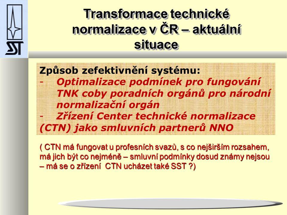 Transformace technické normalizace v ČR – aktuální situace Způsob zefektivnění systému: -Optimalizace podmínek pro fungování TNK coby poradních orgánů pro národní normalizační orgán -Zřízení Center technické normalizace (CTN) jako smluvních partnerů NNO ( CTN má fungovat u profesních svazů, s co nejširším rozsahem, má jich být co nejméně – smluvní podmínky dosud známy nejsou – má se o zřízení CTN ucházet také SST ?)