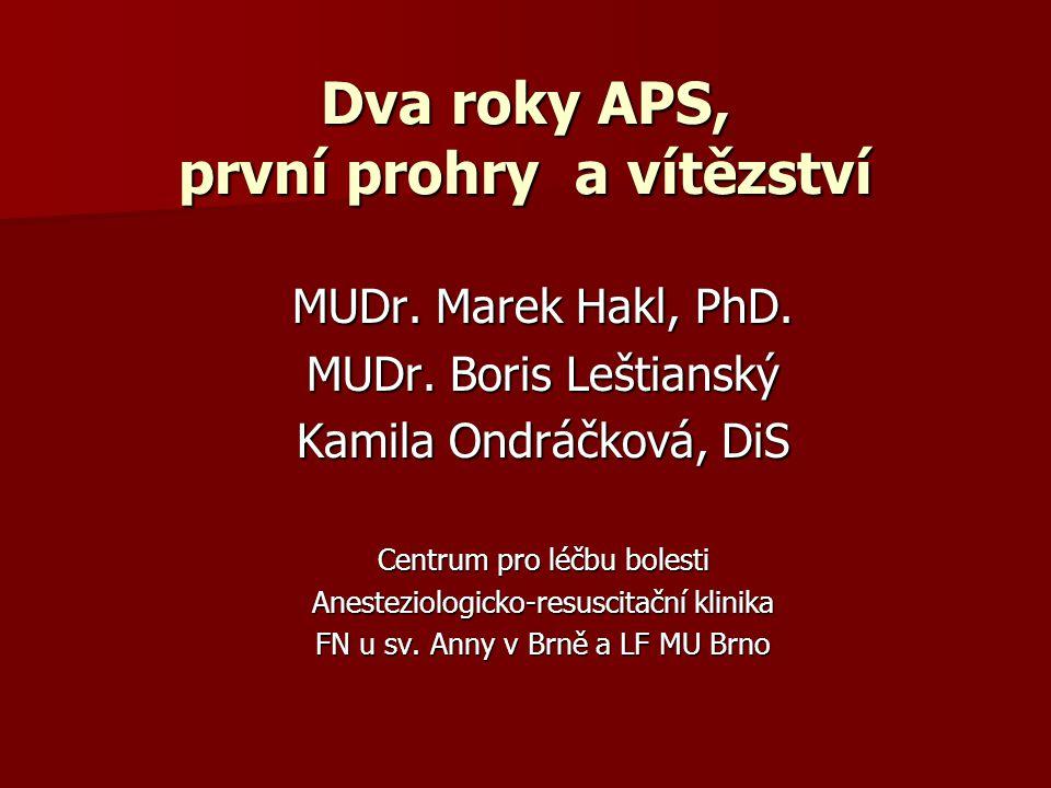 Dva roky APS, první prohry a vítězství MUDr. Marek Hakl, PhD. MUDr. Boris Leštianský Kamila Ondráčková, DiS Centrum pro léčbu bolesti Anesteziologicko