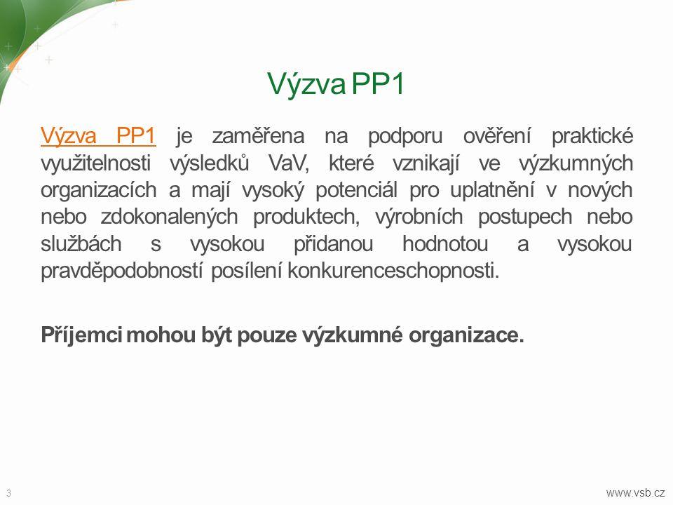 3 www.vsb.cz Výzva PP1 Výzva PP1Výzva PP1 je zaměřena na podporu ověření praktické využitelnosti výsledků VaV, které vznikají ve výzkumných organizacích a mají vysoký potenciál pro uplatnění v nových nebo zdokonalených produktech, výrobních postupech nebo službách s vysokou přidanou hodnotou a vysokou pravděpodobností posílení konkurenceschopnosti.