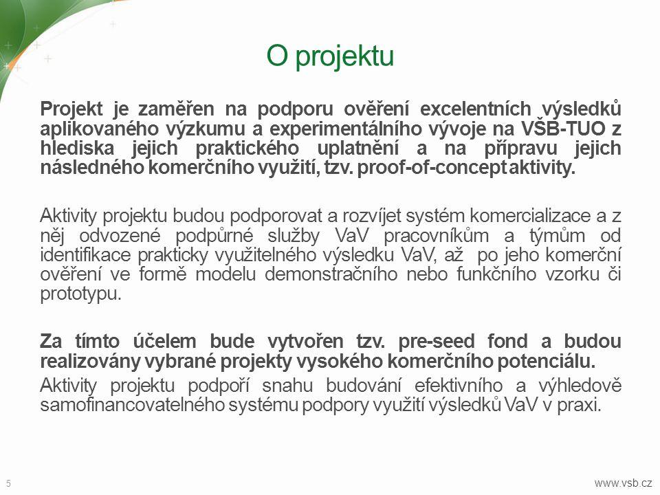 5 www.vsb.cz O projektu Projekt je zaměřen na podporu ověření excelentních výsledků aplikovaného výzkumu a experimentálního vývoje na VŠB-TUO z hlediska jejich praktického uplatnění a na přípravu jejich následného komerčního využití, tzv.