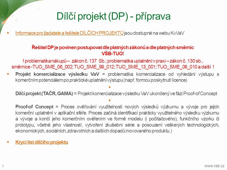 9 Dílčí projekt (DP) - příprava  Informace pro žadatele a řešitele DÍLČÍCH PROJEKTŮ jsou dostupné na webu KvVaV Informace pro žadatele a řešitele DÍLČÍCH PROJEKTŮ Řešitel DP je povinen postupovat dle platných zákonů a dle platných směrnic VŠB-TUO.