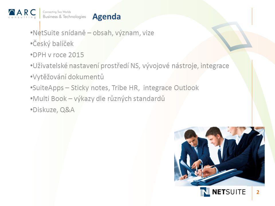 Agenda NetSuite snídaně – obsah, význam, vize Český balíček DPH v roce 2015 Uživatelské nastavení prostředí NS, vývojové nástroje, integrace Vytěžování dokumentů SuiteApps – Sticky notes, Tribe HR, integrace Outlook Multi Book – výkazy dle různých standardů Diskuze, Q&A 2