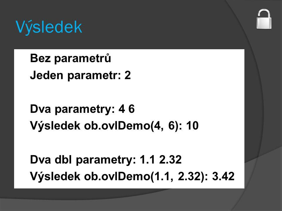 Výsledek Bez parametrů Jeden parametr: 2 Dva parametry: 4 6 Výsledek ob.ovlDemo(4, 6): 10 Dva dbl parametry: 1.1 2.32 Výsledek ob.ovlDemo(1.1, 2.32): 3.42