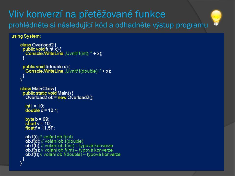 """Vliv konverzí na přetěžované funkce prohlédněte si následující kód a odhadněte výstup programu using System; class Overload2 { public void f(int x) { Console.WriteLine(""""Uvnitř f(int): + x); } public void f(double x) { Console.WriteLine(""""Uvnitř f(double): + x); } } class MainClass { public static void Main() { Overload2 ob = new Overload2(); int i = 10; double d = 10.1; byte b = 99; short s = 10; float f = 11.5F; ob.f(i); // volání ob.f(int) ob.f(d); // volání ob.f(double) ob.f(b); // volání ob.f(int) -- typová konverze ob.f(s); // volání ob.f(int) -- typová konverze ob.f(f); // volání ob.f(double) -- typová konverze } }"""