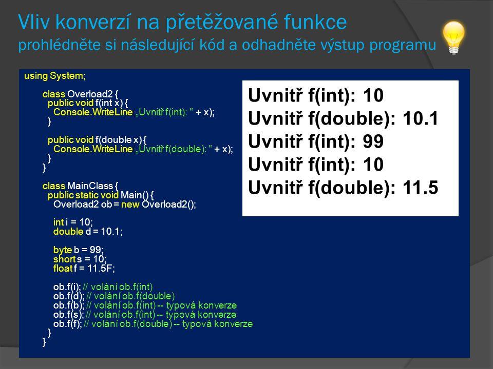 """Vliv konverzí na přetěžované funkce prohlédněte si následující kód a odhadněte výstup programu using System; class Overload2 { public void f(int x) { Console.WriteLine(""""Uvnitř f(int): + x); } public void f(double x) { Console.WriteLine(""""Uvnitř f(double): + x); } } class MainClass { public static void Main() { Overload2 ob = new Overload2(); int i = 10; double d = 10.1; byte b = 99; short s = 10; float f = 11.5F; ob.f(i); // volání ob.f(int) ob.f(d); // volání ob.f(double) ob.f(b); // volání ob.f(int) -- typová konverze ob.f(s); // volání ob.f(int) -- typová konverze ob.f(f); // volání ob.f(double) -- typová konverze } } Uvnitř f(int): 10 Uvnitř f(double): 10.1 Uvnitř f(int): 99 Uvnitř f(int): 10 Uvnitř f(double): 11.5"""