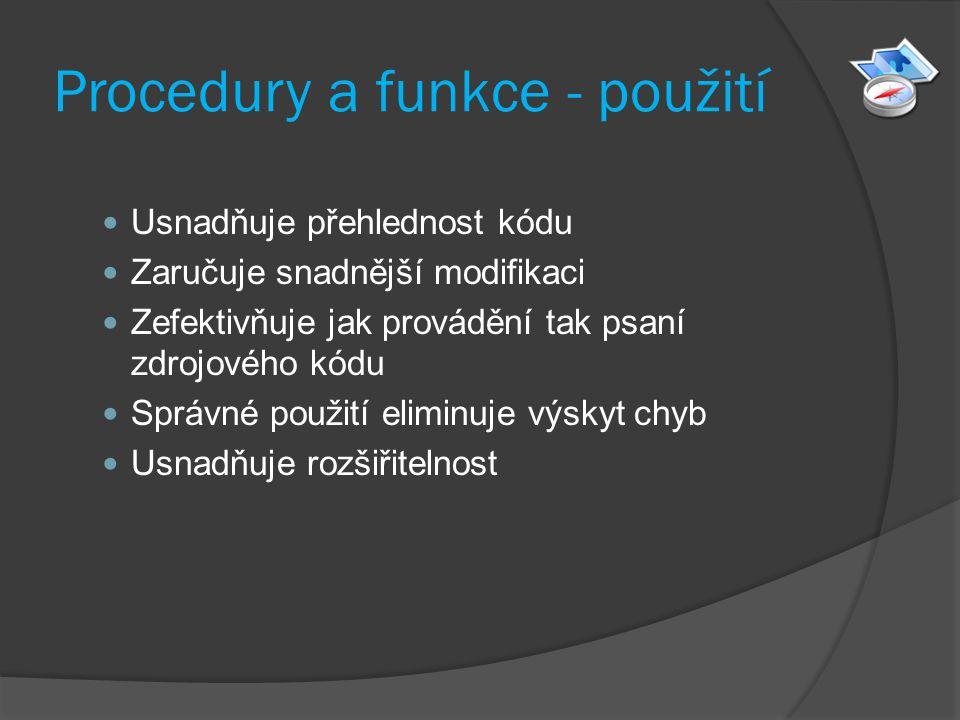 Procedury a funkce - použití Usnadňuje přehlednost kódu Zaručuje snadnější modifikaci Zefektivňuje jak provádění tak psaní zdrojového kódu Správné použití eliminuje výskyt chyb Usnadňuje rozšiřitelnost