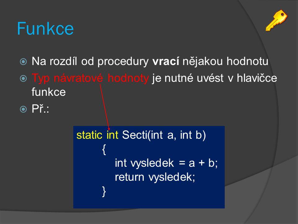 Funkce  Na rozdíl od procedury vrací nějakou hodnotu  Typ návratové hodnoty je nutné uvést v hlavičce funkce  Př.: static int Secti(int a, int b) { int vysledek = a + b; return vysledek; }