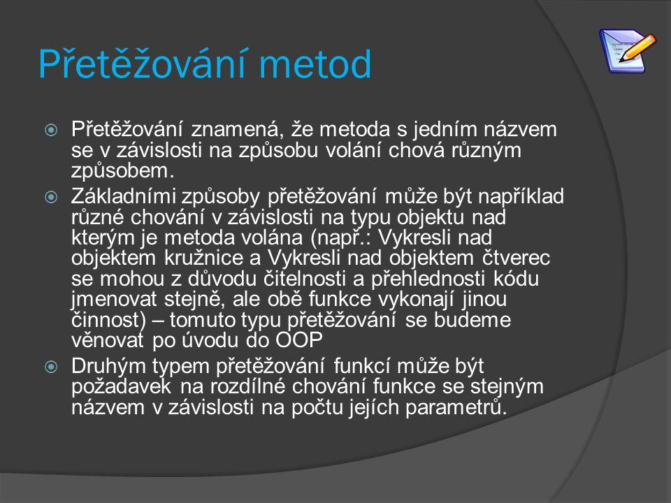 Přetěžování metod  Přetěžování znamená, že metoda s jedním názvem se v závislosti na způsobu volání chová různým způsobem.