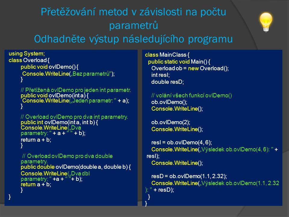 """Přetěžování metod v závislosti na počtu parametrů Odhadněte výstup následujícího programu using System; class Overload { public void ovlDemo() { Console.WriteLine(""""Bez parametrů ); } // Přetížená ovlDemo pro jeden int parametr."""