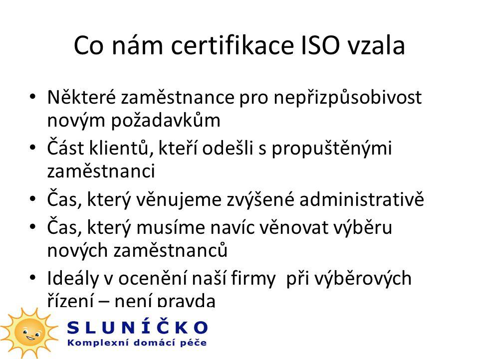 Co nám certifikace ISO vzala Některé zaměstnance pro nepřizpůsobivost novým požadavkům Část klientů, kteří odešli s propuštěnými zaměstnanci Čas, který věnujeme zvýšené administrativě Čas, který musíme navíc věnovat výběru nových zaměstnanců Ideály v ocenění naší firmy při výběrových řízení – není pravda